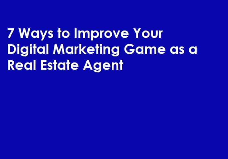 7 Ways to Improve Your Digital Marketing Game as a Real Estate Agent