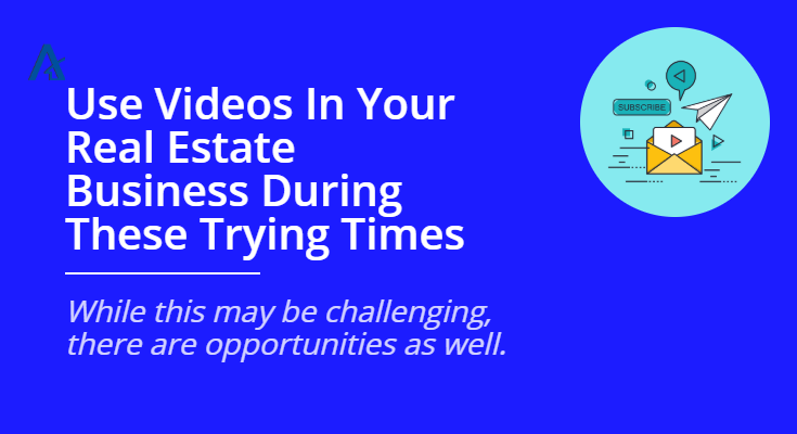 Use Videos In Your Real Estate Business During These Trying Times
